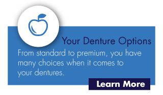 Your Denture Options-From standard to premium, you have many choices when it comes to your dentures.-Learn More